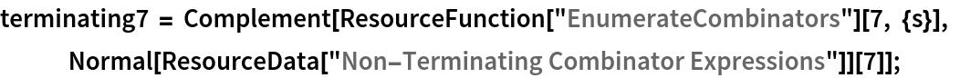 "terminating7 = Complement[ResourceFunction[""EnumerateCombinators""][7, {s}], Normal[ResourceData[\!\(\* TagBox[""\""\<Non-Terminating Combinator Expressions\>\"""", #& , BoxID -> ""ResourceTag-Non-Terminating Combinator Expressions-Input"", AutoDelete->True]\)]][7]];"