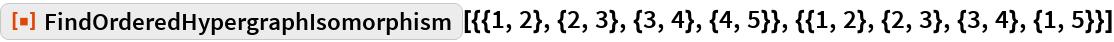 "ResourceFunction[  ""FindOrderedHypergraphIsomorphism""][{{1, 2}, {2, 3}, {3, 4}, {4, 5}}, {{1, 2}, {2, 3}, {3, 4}, {1, 5}}]"