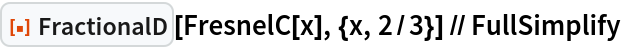 "ResourceFunction[""FractionalD""][FresnelC[x], {x, 2/3}] // FullSimplify"