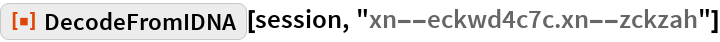 "ResourceFunction[  ""DecodeFromIDNA""][session, ""xn--eckwd4c7c.xn--zckzah""]"