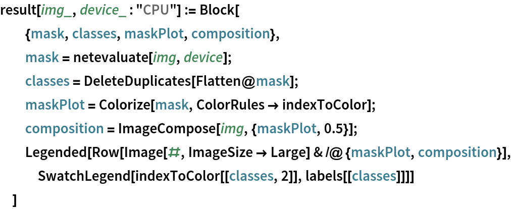 "result[img_, device_ : ""CPU""] := Block[   {mask, classes, maskPlot, composition},   mask = netevaluate[img, device];   classes = DeleteDuplicates[Flatten@mask];   maskPlot = Colorize[mask, ColorRules -> indexToColor];   composition = ImageCompose[img, {maskPlot, 0.5}];   Legended[    Row[Image[#, ImageSize -> Large] & /@ {maskPlot, composition}], SwatchLegend[indexToColor[[classes, 2]], labels[[classes]]]]   ]"