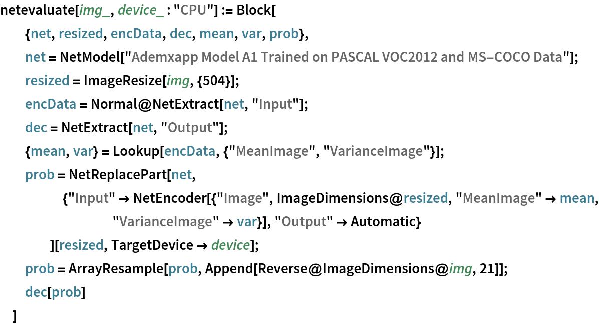 "netevaluate[img_, device_ : ""CPU""] := Block[   {net, resized, encData, dec, mean, var, prob},   net = NetModel[     ""Ademxapp Model A1 Trained on PASCAL VOC2012 and MS-COCO Data""];   resized = ImageResize[img, {504}];   encData = Normal@NetExtract[net, ""Input""];   dec = NetExtract[net, ""Output""];   {mean, var} = Lookup[encData, {""MeanImage"", ""VarianceImage""}];   prob = NetReplacePart[net,      {""Input"" -> NetEncoder[{""Image"", ImageDimensions@resized, ""MeanImage"" -> mean, ""VarianceImage"" -> var}], ""Output"" -> Automatic}      ][resized, TargetDevice -> device];   prob = ArrayResample[prob, Append[Reverse@ImageDimensions@img, 21]];   dec[prob]   ]"