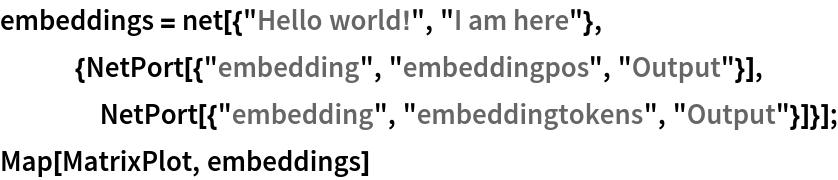 "embeddings = net[{""Hello world!"", ""I am here""},    {NetPort[{""embedding"", ""embeddingpos"", ""Output""}],     NetPort[{""embedding"", ""embeddingtokens"", ""Output""}]}]; Map[MatrixPlot, embeddings]"