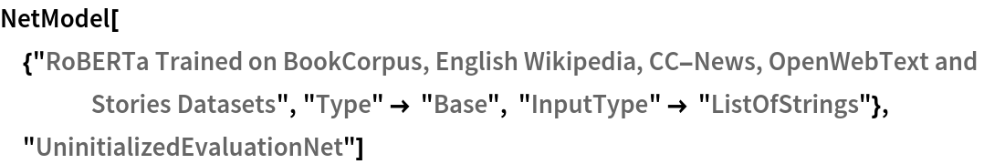 """NetModel[{""""RoBERTa Trained on BookCorpus, English Wikipedia, CC-News, \ OpenWebText and Stories Datasets"""", """"Type"""" -> """"Base"""", """"InputType"""" -> """"ListOfStrings""""}, """"UninitializedEvaluationNet""""]"""