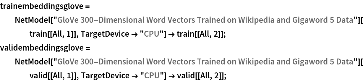 """trainembeddingsglove = NetModel[""""GloVe 300-Dimensional Word Vectors Trained on Wikipedia \ and Gigaword 5 Data""""][train[[All, 1]], TargetDevice -> """"CPU""""] -> train[[All, 2]]; validembeddingsglove = NetModel[""""GloVe 300-Dimensional Word Vectors Trained on Wikipedia \ and Gigaword 5 Data""""][valid[[All, 1]], TargetDevice -> """"CPU""""] -> valid[[All, 2]];"""