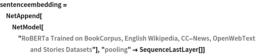 """sentenceembedding = NetAppend[   NetModel[""""RoBERTa Trained on BookCorpus, English Wikipedia, \ CC-News, OpenWebText and Stories Datasets""""], """"pooling"""" -> SequenceLastLayer[]]"""