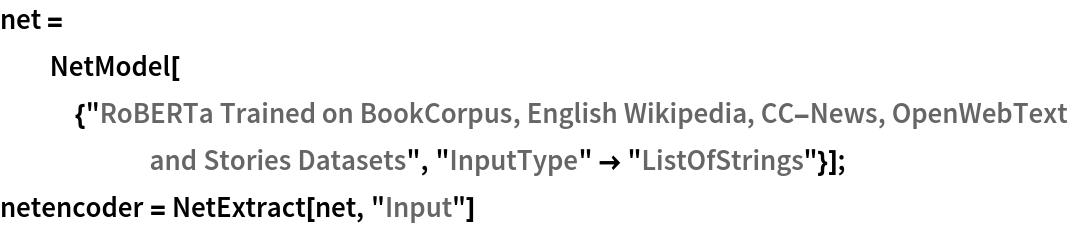 "net = NetModel[{""RoBERTa Trained on BookCorpus, English Wikipedia, \ CC-News, OpenWebText and Stories Datasets"", ""InputType"" -> ""ListOfStrings""}]; netencoder = NetExtract[net, ""Input""]"