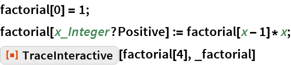 "factorial[0] = 1; factorial[x_Integer?Positive] := factorial[x - 1]*x; ResourceFunction[""TraceInteractive""][factorial[4], _factorial]"