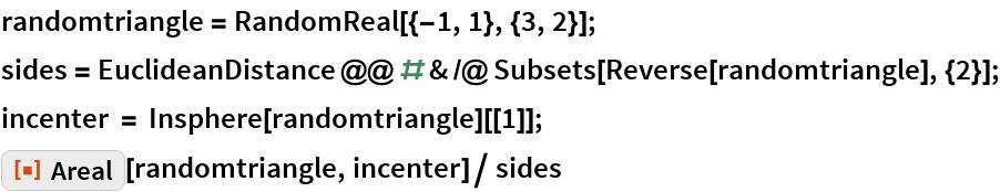 "randomtriangle = RandomReal[{-1, 1}, {3, 2}]; sides = EuclideanDistance @@ # & /@ Subsets[Reverse[randomtriangle], {2}]; incenter = Insphere[randomtriangle][[1]]; ResourceFunction[""Areal""][randomtriangle, incenter]/ sides"