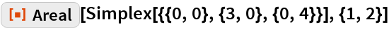 """ResourceFunction[""""Areal""""][Simplex[{{0, 0}, {3, 0}, {0, 4}}], {1, 2}]"""