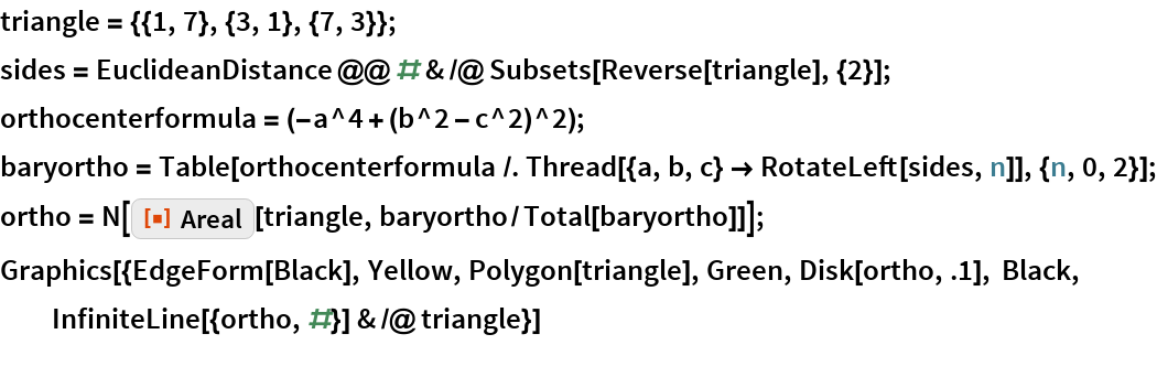 "triangle = {{1, 7}, {3, 1}, {7, 3}}; sides = EuclideanDistance @@ # & /@ Subsets[Reverse[triangle], {2}]; orthocenterformula = (-a^4 + (b^2 - c^2)^2); baryortho = Table[orthocenterformula /. Thread[{a, b, c} -> RotateLeft[sides, n]], {n, 0, 2}]; ortho = N[    ResourceFunction[""Areal""][triangle, baryortho/Total[baryortho]]]; Graphics[{EdgeForm[Black], Yellow, Polygon[triangle], Green, Disk[ortho, .1], Black, InfiniteLine[{ortho, #}] & /@ triangle}]"