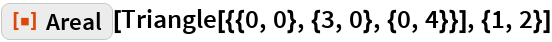 """ResourceFunction[""""Areal""""][Triangle[{{0, 0}, {3, 0}, {0, 4}}], {1, 2}]"""
