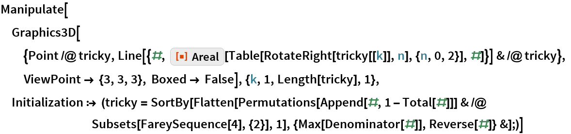 """Manipulate[  Graphics3D[{Point /@ tricky, Line[{#, ResourceFunction[""""Areal""""][         Table[RotateRight[tricky[[k]], n], {n, 0, 2}], #]}] & /@ tricky}, ViewPoint -> {3, 3, 3}, Boxed -> False], {k, 1, Length[tricky], 1},  Initialization :> (tricky = SortBy[Flatten[        Permutations[Append[#, 1 - Total[#]]] & /@ Subsets[FareySequence[4], {2}], 1], {Max[Denominator[#]], Reverse[#]} &];)]"""