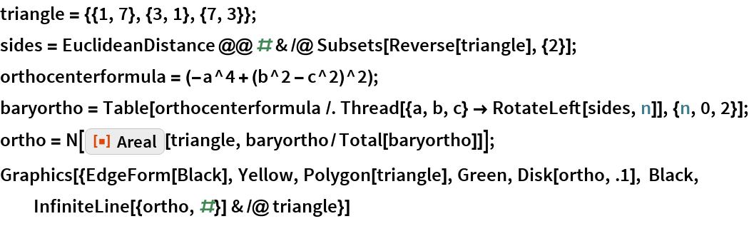 "triangle = {{1, 7}, {3, 1}, {7, 3}}; sides = EuclideanDistance @@ # & /@ Subsets[Reverse[triangle], {2}]; orthocenterformula = (-a^4 + (b^2 - c^2)^2); baryortho = Table[orthocenterformula /. Thread[{a, b, c} -> RotateLeft[sides, n]], {n, 0, 2}]; ortho = N[    ResourceFunction[""Areal""][triangle, baryortho/Total[baryortho]]]; Graphics[{EdgeForm[Black], Yellow, Polygon[triangle], Green, Disk[ortho, .1], Black, InfiniteLine[{ortho, #}] & /@ triangle}]"