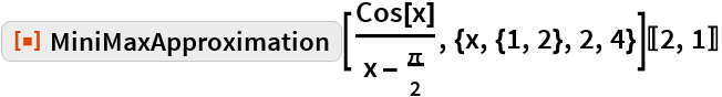 "ResourceFunction[""MiniMaxApproximation""][Cos[x]/(   x - \[Pi]/2), {x, {1, 2}, 2, 4}][[2, 1]]"