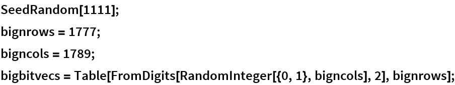 SeedRandom[1111]; bignrows = 1777; bigncols = 1789; bigbitvecs = Table[FromDigits[RandomInteger[{0, 1}, bigncols], 2], bignrows];