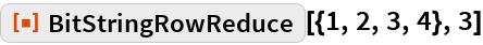 """ResourceFunction[""""BitStringRowReduce""""][{1, 2, 3, 4}, 3]"""