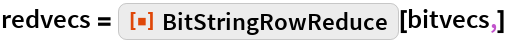"redvecs = ResourceFunction[""BitStringRowReduce""][bitvecs,]"