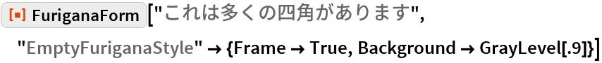 "ResourceFunction[""FuriganaForm""][""これは多くの四角があります"", ""EmptyFuriganaStyle"" -> {Frame -> True, Background -> GrayLevel[.9]}]"
