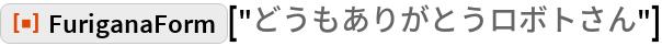 "ResourceFunction[""FuriganaForm""][""どうもありがとうロボトさん""]"