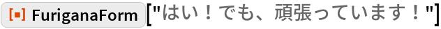 "ResourceFunction[""FuriganaForm""][""はい!でも、頑張っています!""]"