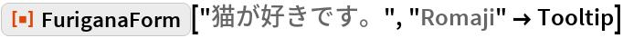 "ResourceFunction[""FuriganaForm""][""猫が好きです。"", ""Romaji"" -> Tooltip]"
