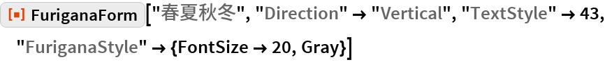 "ResourceFunction[""FuriganaForm""][""春夏秋冬"", ""Direction"" -> ""Vertical"", ""TextStyle"" -> 43, ""FuriganaStyle"" -> {FontSize -> 20, Gray}]"