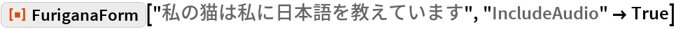 "ResourceFunction[""FuriganaForm""][""私の猫は私に日本語を教えています"", ""IncludeAudio"" -> True]"