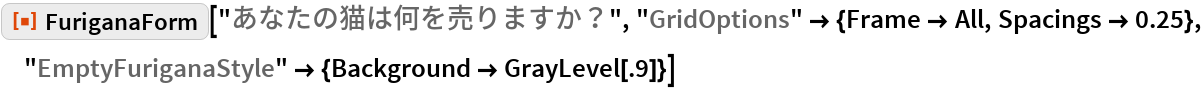 """ResourceFunction[""""FuriganaForm""""][""""あなたの猫は何を売りますか?"""", """"GridOptions"""" -> {Frame -> All, Spacings -> 0.25}, """"EmptyFuriganaStyle"""" -> {Background -> GrayLevel[.9]}]"""