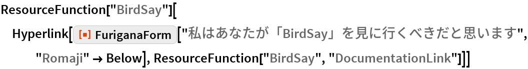 "ResourceFunction[""BirdSay""][  Hyperlink[   ResourceFunction[""FuriganaForm""][""私はあなたが「BirdSay」を見に行くべきだと思います"", ""Romaji"" -> Below], ResourceFunction[""BirdSay"", ""DocumentationLink""]]]"