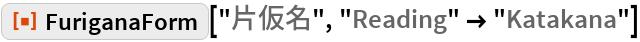 "ResourceFunction[""FuriganaForm""][""片仮名"", ""Reading"" -> ""Katakana""]"
