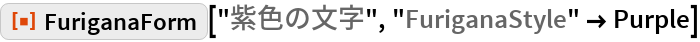 "ResourceFunction[""FuriganaForm""][""紫色の文字"", ""FuriganaStyle"" -> Purple]"