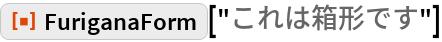 "ResourceFunction[""FuriganaForm""][""これは箱形です""]"