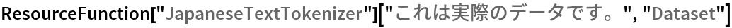 """ResourceFunction[""""JapaneseTextTokenizer""""][""""これは実際のデータです。"""", """"Dataset""""]"""