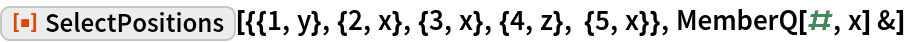 """ResourceFunction[  """"SelectPositions""""][{{1, y}, {2, x}, {3, x}, {4, z}, {5, x}}, MemberQ[#, x] &]"""