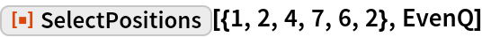 """ResourceFunction[""""SelectPositions""""][{1, 2, 4, 7, 6, 2}, EvenQ]"""
