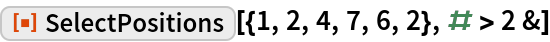 """ResourceFunction[""""SelectPositions""""][{1, 2, 4, 7, 6, 2}, # > 2 &]"""