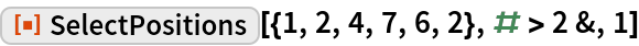 """ResourceFunction[""""SelectPositions""""][{1, 2, 4, 7, 6, 2}, # > 2 &, 1]"""