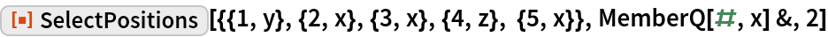"""ResourceFunction[  """"SelectPositions""""][{{1, y}, {2, x}, {3, x}, {4, z}, {5, x}}, MemberQ[#, x] &, 2]"""
