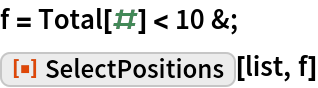 """f = Total[#] < 10 &; ResourceFunction[""""SelectPositions""""][list, f]"""