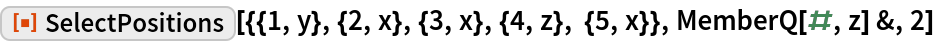 """ResourceFunction[  """"SelectPositions""""][{{1, y}, {2, x}, {3, x}, {4, z}, {5, x}}, MemberQ[#, z] &, 2]"""