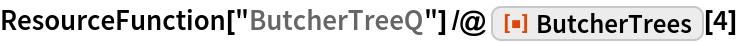 "ResourceFunction[""ButcherTreeQ""] /@ ResourceFunction[""ButcherTrees""][4]"