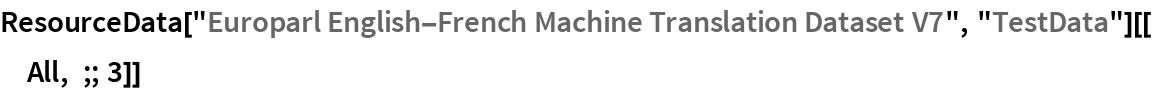 "ResourceData[""Europarl English-French Machine Translation Dataset V7"",    ""TestData""][[All, ;; 3]]"