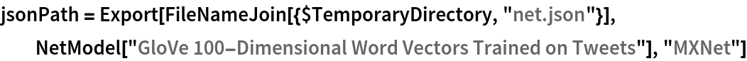 "jsonPath = Export[FileNameJoin[{$TemporaryDirectory, ""net.json""}], NetModel[""GloVe 100-Dimensional Word Vectors Trained on Tweets""], ""MXNet""]"