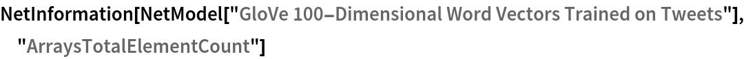"NetInformation[  NetModel[""GloVe 100-Dimensional Word Vectors Trained on Tweets""], \ ""ArraysTotalElementCount""]"