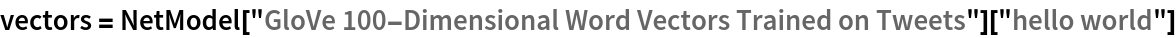 "vectors = NetModel[""GloVe 100-Dimensional Word Vectors Trained on Tweets""][   ""hello world""]"
