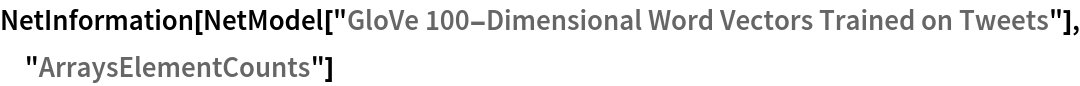 "NetInformation[  NetModel[""GloVe 100-Dimensional Word Vectors Trained on Tweets""], \ ""ArraysElementCounts""]"