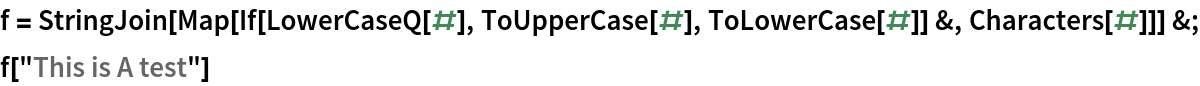 """f = StringJoin[     Map[If[LowerCaseQ[#], ToUpperCase[#], ToLowerCase[#]] &, Characters[#]]] &; f[""""This is A test""""]"""