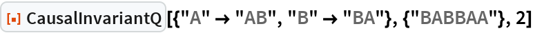 "ResourceFunction[  ""CausalInvariantQ""][{""A"" -> ""AB"", ""B"" -> ""BA""}, {""BABBAA""}, 2]"