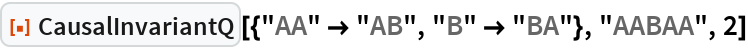 "ResourceFunction[  ""CausalInvariantQ""][{""AA"" -> ""AB"", ""B"" -> ""BA""}, ""AABAA"", 2]"